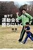親子で運動会を勝ちにいく 5つのコツでぐんぐん走れる。親子でやりきる1週間
