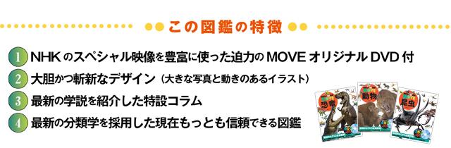 図鑑の特徴 1.NHKのスペシャル映像を豊富に使った迫力のMOVEオリジナルDVD付 2.大胆かつ斬新なデザイン(大きな写真と動きのあるイラスト) 3.最新の学説を紹介した特設コラム 4.最新の分類学を採用した現在もっとも信頼できる図鑑