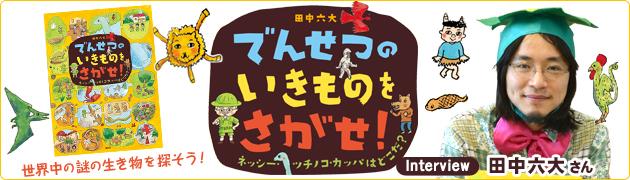 『でんせつの いきものを さがせ! ネッシー・ツチノコ・カッパはどこだ?』田中六大さんインタビュー