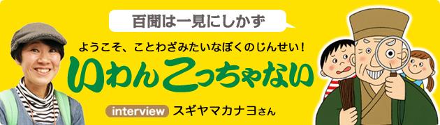 ようこそ、ことわざみたいなぼくのじんせい!『いわんこっちゃない』 スギヤマカナヨさんインタビュー