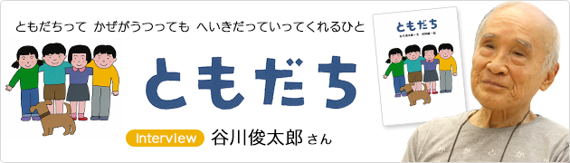 「ともだちって かぜがうつっても へいきだっていってくれるひと」『ともだち』 谷川俊太郎さんインタビュー