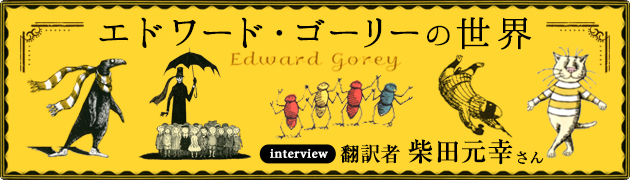 ユニークな作品にファン多数! エドワード・ゴーリーの世界翻訳者 柴田元幸さんインタビュー