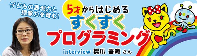 子どもの表現力と想像力を育む!『5才からはじめるすくすくプログラミング』 橋爪香織さんインタビュー