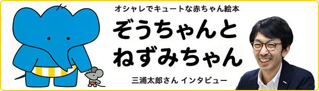オシャレでキュートな赤ちゃん絵本『ぞうちゃんと ねずみちゃん』 三浦太郎さん インタビュー