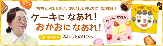 ちちん ぷいぷい、おいしいものに なあれ!『ケーキになあれ!』『おかおになあれ!』 ふじもとのりこさん インタビュー