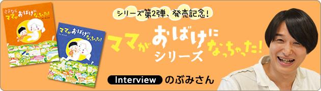 大ヒット絵本『ママがおばけになっちゃった!』の続編!『さよなら ママがおばけになっちゃった!』のぶみさんインタビュー