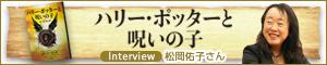 『ハリー・ポッターと呪いの子』 翻訳者 松岡佑子さんインタビュー
