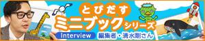 「とびだすミニブック」シリーズ 編集者 清水剛さんインタビュー