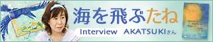 『海を飛ぶたね』<br> 暁ーAkatsuki—さんインタビュー