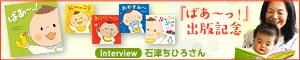 しあわせいっぱい赤ちゃん絵本『ばあ〜っ!』石津ちひろさんインタビュー