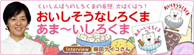 くいしんぼうのしろくまの妄想、大ばくはつ!『おいしそうなしろくま』『あま〜いしろくま』 柴田ケイコさんインタビュー