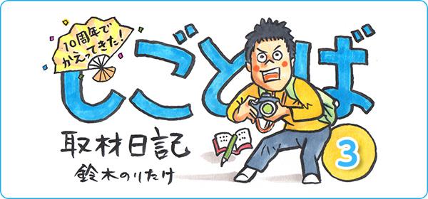 【連載】10周年でかえってきた! しごとば・取材日記 その3