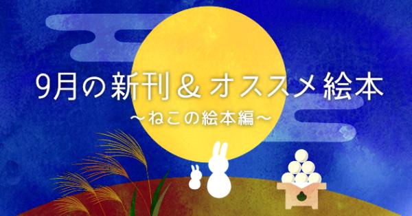 【連載】9月の新刊&オススメ絵本〜ねこの絵本編〜