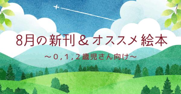 【連載】8月の注目の新刊&オススメ絵本紹介 〜0,1,2歳児さん向け〜