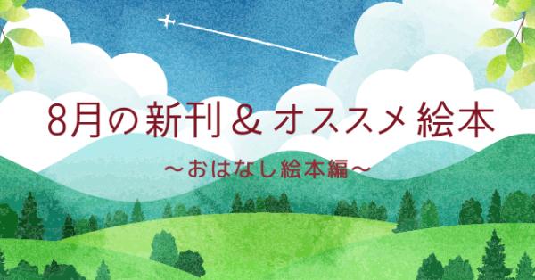 【連載】8月の注目の新刊&オススメ絵本紹介 〜おはなし絵本編〜