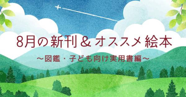 【連載】8月の注目の新刊&オススメ絵本 〜図鑑・子ども向け実用書編〜