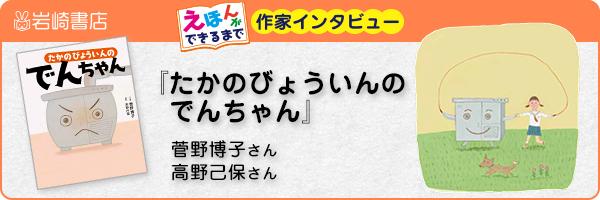 【連載】『たかのびょういんのでんちゃん』菅野博子さん、高野己保さんインタビュー