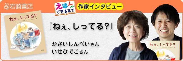 【連載】『ねぇ、しってる?』かさいしんぺいさん、いせひでこさんインタビュー