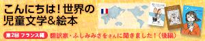 【連載】こんにちは!世界の児童文学&絵本 フランス編(翻訳家・ふしみみさをさんに聞きました!)後編
