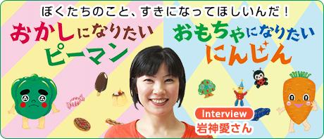 『おかしになりたいピーマン』『おもちゃになりたいにんじん』岩神愛さんインタビュー