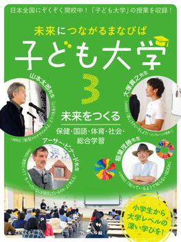 未来につながるまなびば 子ども大学(3) 未来をつくる:保健・国語・体育・社会・総合学習