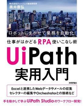 UiPath 実用入門 〜ロボットにまかせて業務を自動化!仕事がはかどるRPA使いこなし術