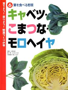 育てよう!食べよう!野菜づくりの本 (6)葉を食べる野菜 キャベツ・こまつな・モロヘイヤ