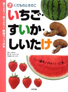 育てよう!食べよう!野菜づくりの本 (7)くだものときのこ いちご・すいか・しいたけ