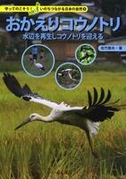守ってのこそう! いのちつながる日本の自然 おかえりコウノトリ—水辺を再生しコウノトリを迎える