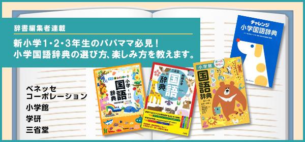 【辞書編集者連載】新小学1・2・3年生のパパママ必見! 小学国語辞典の選び方、楽しみ方を教えます。