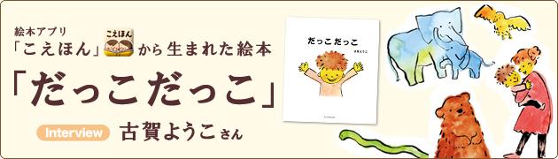 絵本アプリ「こえほん」から生まれた絵本『だっこ だっこ』古賀ようこさんインタビュー
