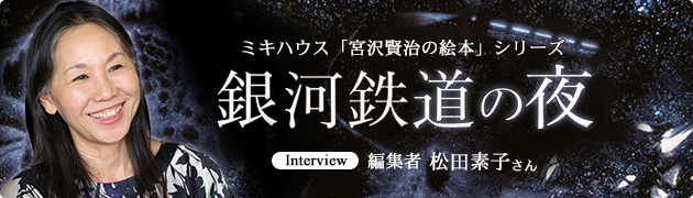 ミキハウス「宮沢賢治の絵本」シリーズ『銀河鉄道の夜』 編集者 松田素子さんインタビュー