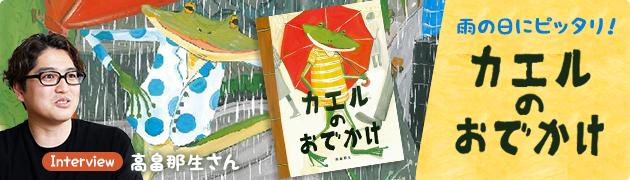 もうすぐ梅雨到来! でも雨の日もきっと楽しい!?『カエルのおでかけ』 高畠那生さんインタビュー
