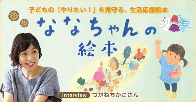 子どもの「やりたい!」を見守る、生活応援絵本「ななちゃんの絵本」シリーズつがねちかこさんインタビュー