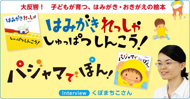 大反響! 子どもが育つ、はみがき・おきがえの絵本『はみがきれっしゃ しゅっぱつしんこう!』『パジャマでぽん!』くぼまちこさんインタビュー
