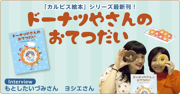 「カルピス絵本」シリーズ最新刊!『ドーナツやさんのおてつだい』もとしたいづみさん、ヨシエさんインタビュー