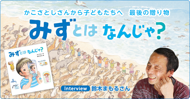 かこさとしさんから子どもたちへの最後の贈り物『みずとは なんじゃ?』 鈴木まもるさんインタビュー