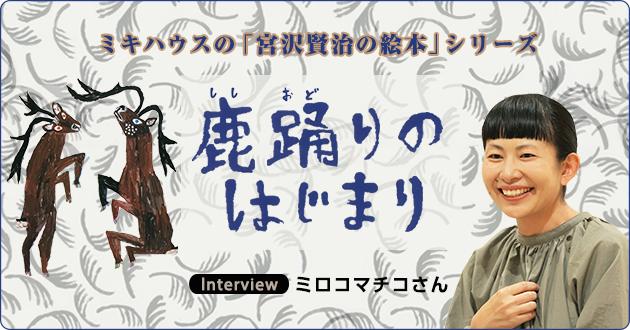 ミキハウスの「宮沢賢治の絵本」シリーズ最新刊『鹿踊りのはじまり』ミロコマチコさんインタビュー