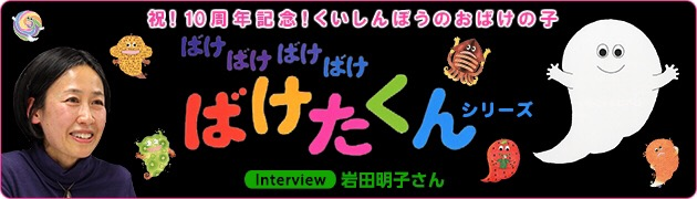 祝! 10周年記念! くいしんぼうのおばけの子「ばけたくん」シリーズ岩田明子さんインタビュー